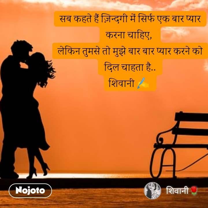 #Pehlealfaaz सब कहते हैं ज़िन्दगी में सिर्फ एक बार प्यार करना चाहिए,  लेकिन तुमसे तो मुझे बार बार प्यार करने को दिल चाहता है.. शिवानी ✍️