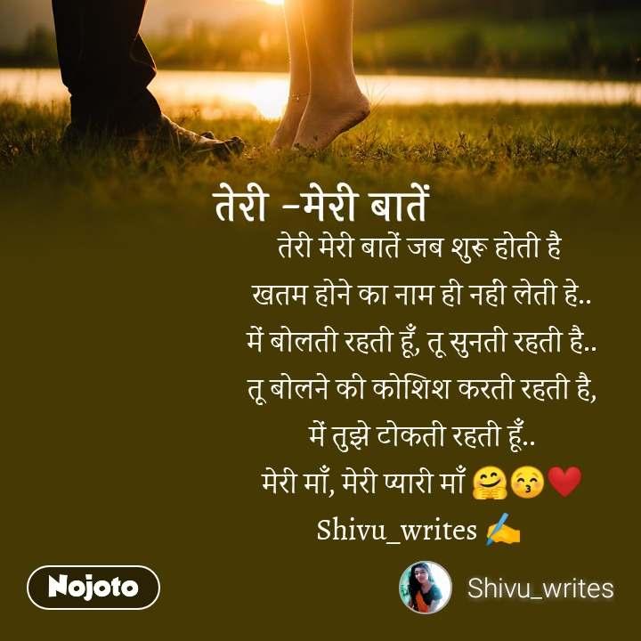 तेरी -मेरी बातें तेरी मेरी बातें जब शुरू होती है  खतम होने का नाम ही नहीं लेती हे.. में बोलती रहती हूँ, तू सुनती रहती है.. तू बोलने की कोशिश करती रहती है, में तुझे टोकती रहती हूँ.. मेरी माँ, मेरी प्यारी माँ 🤗😚❤️ Shivu_writes ✍️