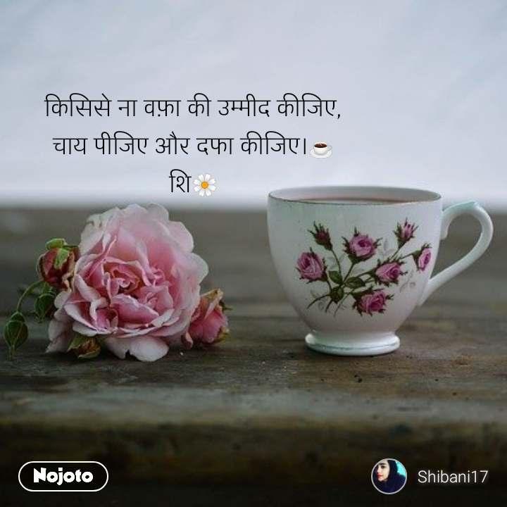 किसिसे ना वफ़ा की उम्मीद कीजिए, चाय पीजिए और दफा कीजिए।☕ शि🌼