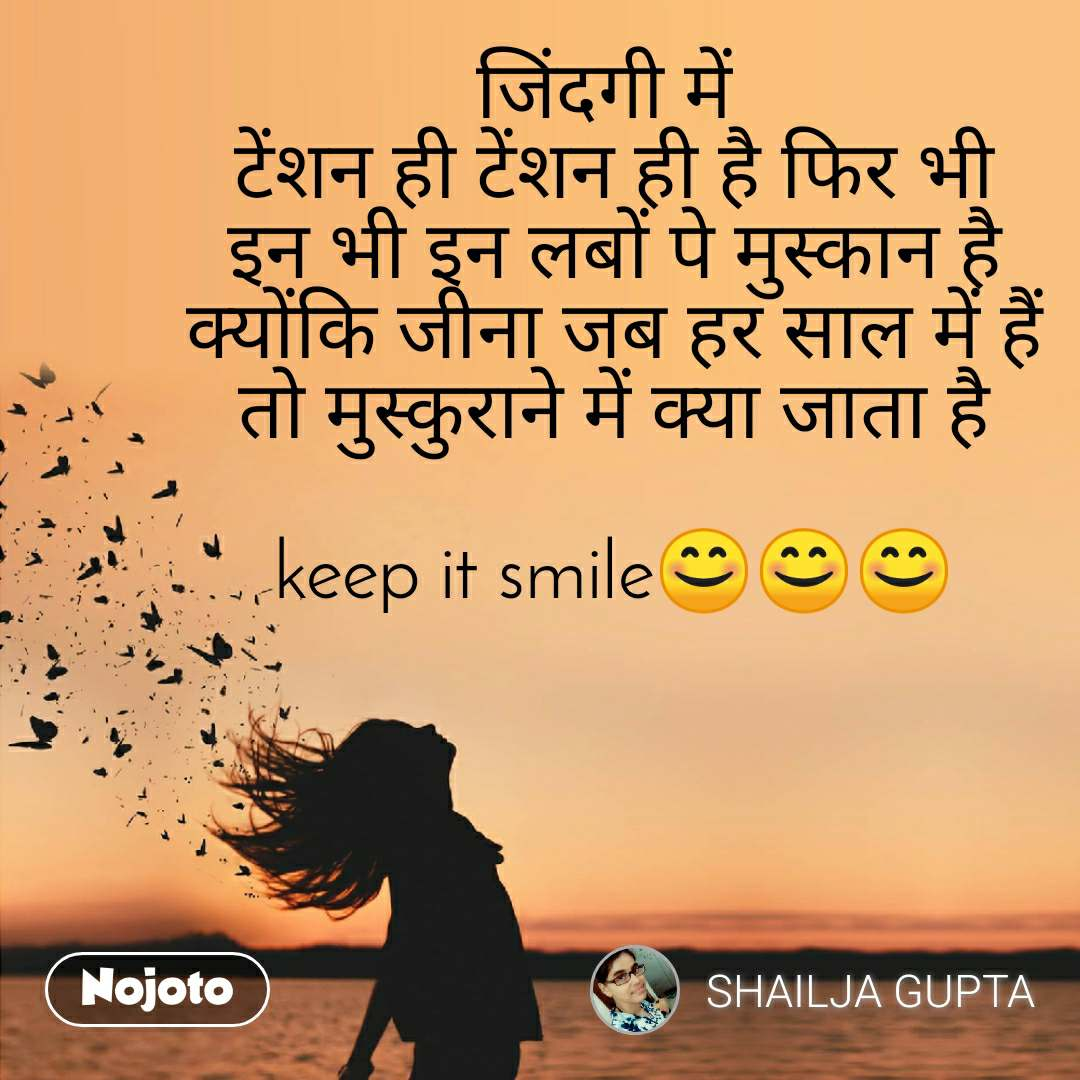 जिंदगी में  टेंशन ही टेंशन ही है फिर भी इन भी इन लबों पे मुस्कान है क्योंकि जीना जब हर साल में हैं तो मुस्कुराने में क्या जाता है  keep it smile😊😊😊