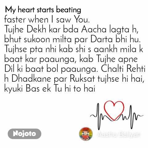 My heart starts beating faster when I saw You. Tujhe Dekh kar bda Aacha lagta h, bhut sukoon milta par Darta bhi hu. Tujhse pta nhi kab shi s aankh mila k baat kar paaunga, kab Tujhe apne Dil ki baat bol paaunga. Chalti Rehti h Dhadkane par Ruksat tujhse hi hai, kyuki Bas ek Tu hi to hai
