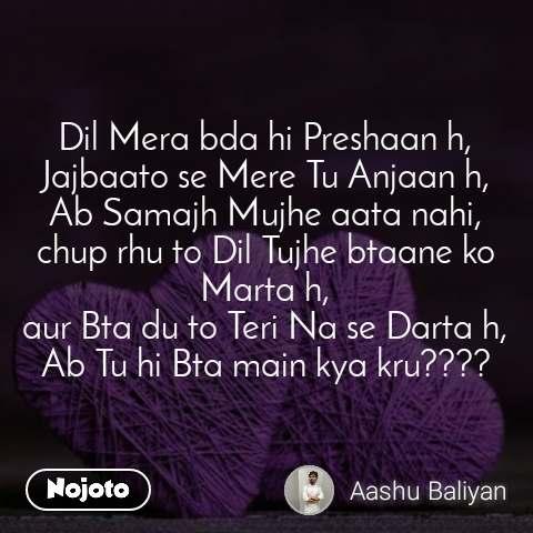 Dil Mera bda hi Preshaan h, Jajbaato se Mere Tu Anjaan h, Ab Samajh Mujhe aata nahi, chup rhu to Dil Tujhe btaane ko Marta h, aur Bta du to Teri Na se Darta h, Ab Tu hi Bta main kya kru????