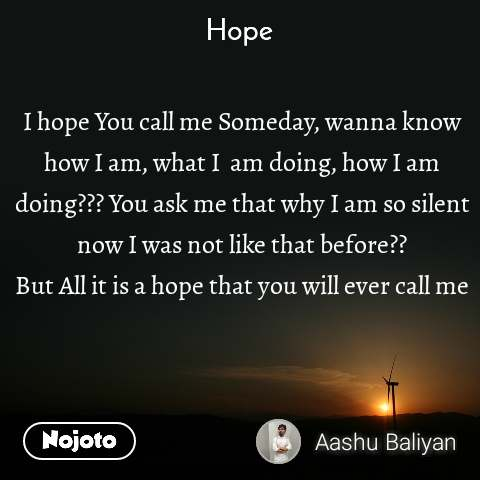 Hope  I hope You call me Someday, wanna know how I am, what I  am doing, how I am doing??? You ask me that why I am so silent now I was not like that before?? But All it is a hope that you will ever call me