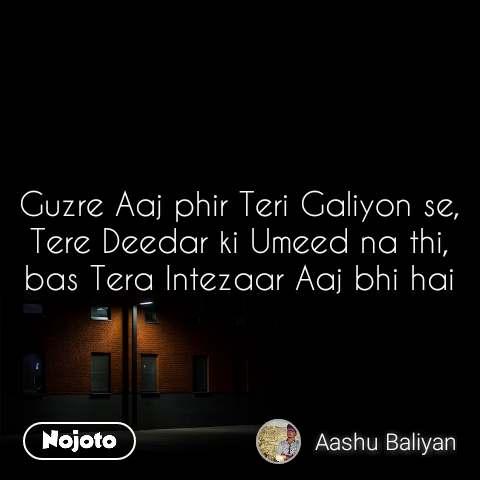 Guzre Aaj phir Teri Galiyon se, Tere Deedar ki Umeed na thi, bas Tera Intezaar Aaj bhi hai