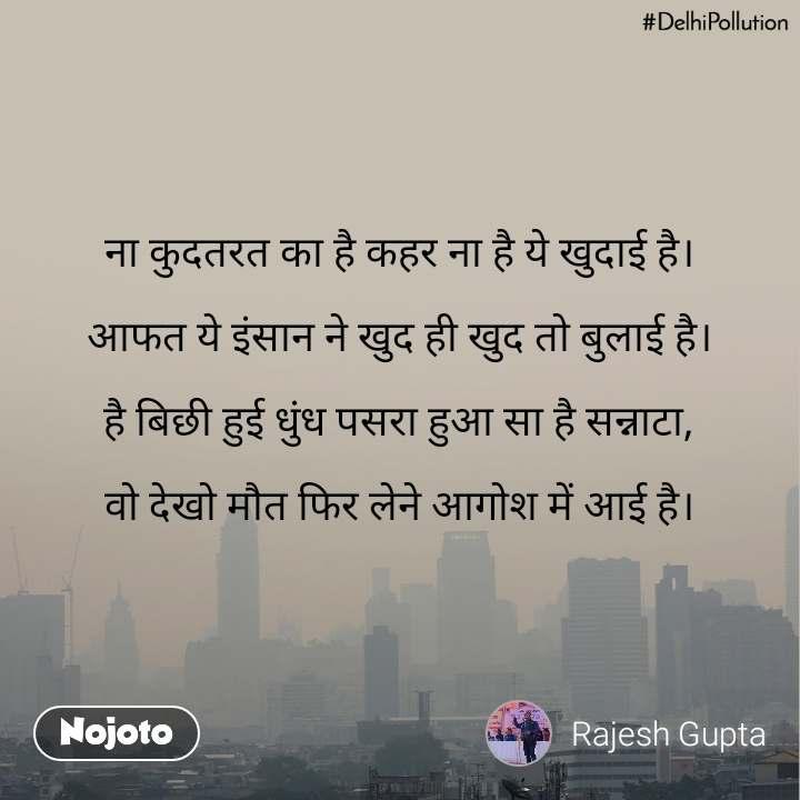 #DelhiPollution ना कुदतरत का है कहर ना है ये खुदाई है।  आफत ये इंसान ने खुद ही खुद तो बुलाई है।  है बिछी हुई धुंध पसरा हुआ सा है सन्नाटा,  वो देखो मौत फिर लेने आगोश में आई है।