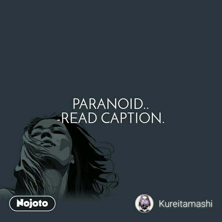 PARANOID.. -READ CAPTION.