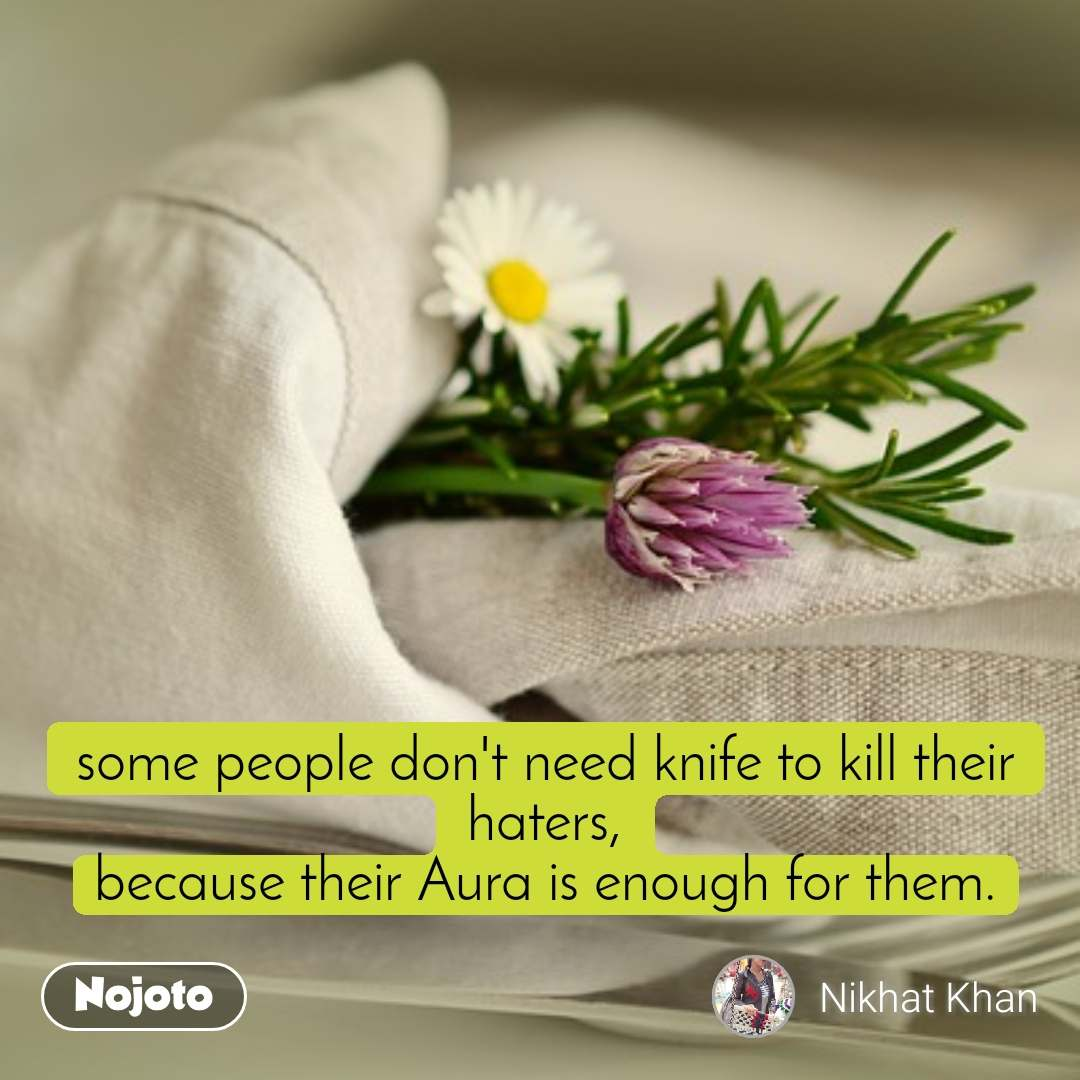 some people don't need knife to kill their haters, because their Aura is enough for them.