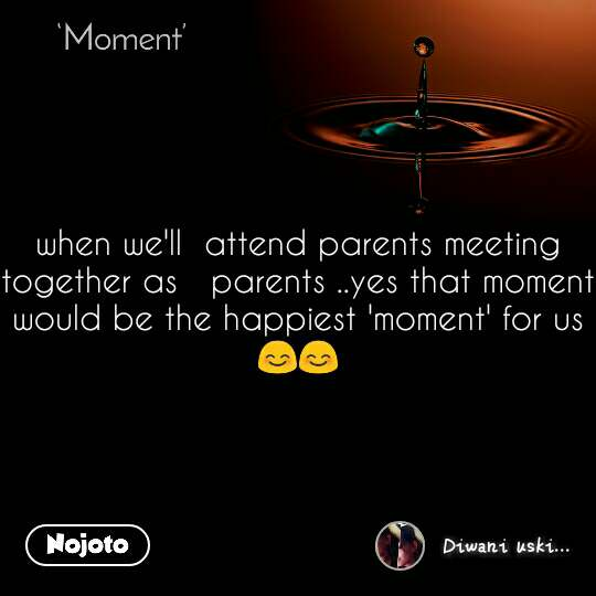 Moment when we'll  attend parents meeting together as   parents ..yes that moment would be the happiest 'moment' for us 😊😊