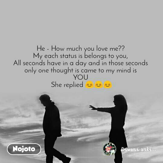 He - How much you love me??  My each status is belongs to you,  All seconds have in a day and in those seconds  only one thought is came to my mind is  YOU  She replied 😊😊😊