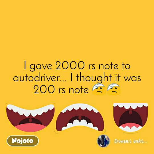 I gave 2000 rs note to autodriver... I thought it was 200 rs note 🤕🤕