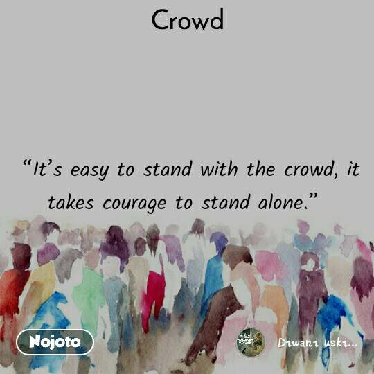 """""""It's easy to stand with the crowd, it takes courage to stand alone."""""""
