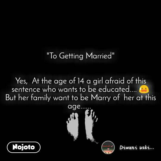 """To Getting Married""   Yes,  At the age of 14 a girl afraid of this sentence who wants to be educated.... 😥 But her family want to be Marry of  her at this age......"