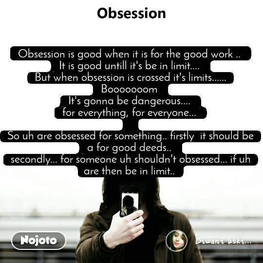 Obsession is good when it is for the good work ..  It is good untill it's be in limit....  But when obsession is crossed it's limits...... Booooooom  It's gonna be dangerous....  for everything, for everyone...   So uh are obsessed for something.. firstly  it should be a for good deeds..  secondly... for someone uh shouldn't obsessed... if uh are then be in limit..