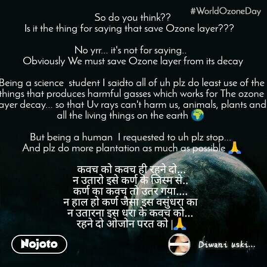 World Ozone Day   So do you think??  Is it the thing for saying that save Ozone layer???    No yrr... it's not for saying..   Obviously We must save Ozone layer from its decay  Being a science  student I saidto all of uh plz do least use of the things that produces harmful gasses which works for The ozone layer decay... so that Uv rays can't harm us, animals, plants and all the living things on the earth 🌍   But being a human  I requested to uh plz stop...  And plz do more plantation as much as possible 🙏   कवच को कवच ही रहने दो...  न उतारो इसे कर्ण के जिस्म से..  कर्ण का कवच तो उतर गया....  न हाल हो कर्ण जैसा इस वसुंधरा का  न उतारना इस धरा के कवच को...  रहने दो ओजोन परत को |🙏