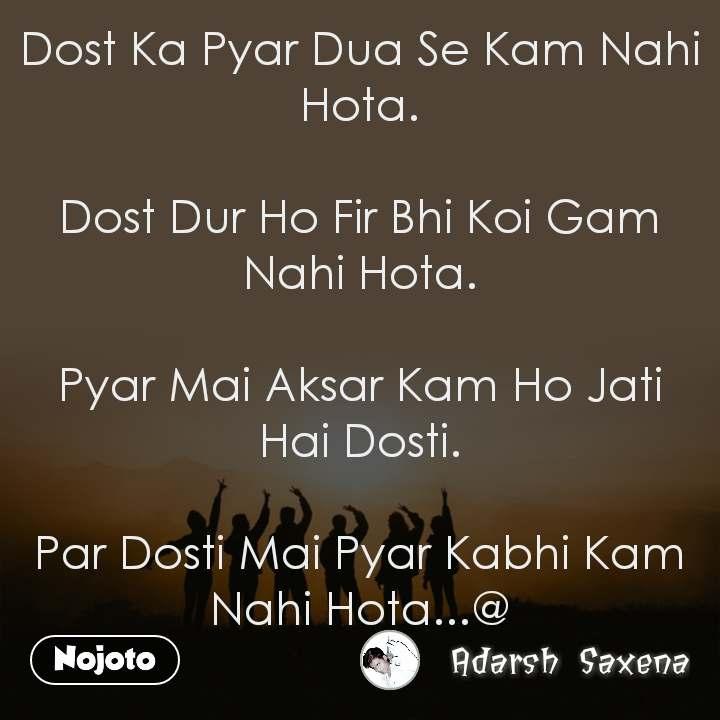 Dost Ka Pyar Dua Se Kam Nahi Hota.  Dost Dur Ho Fir Bhi Koi Gam Nahi Hota.  Pyar Mai Aksar Kam Ho Jati Hai Dosti.  Par Dosti Mai Pyar Kabhi Kam Nahi Hota...@