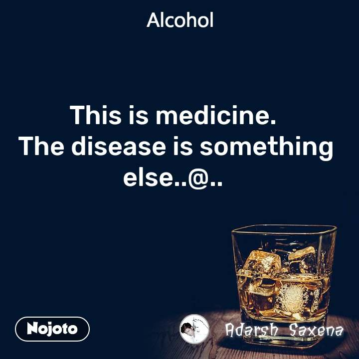 Alcohol This is medicine.  The disease is something else..@..