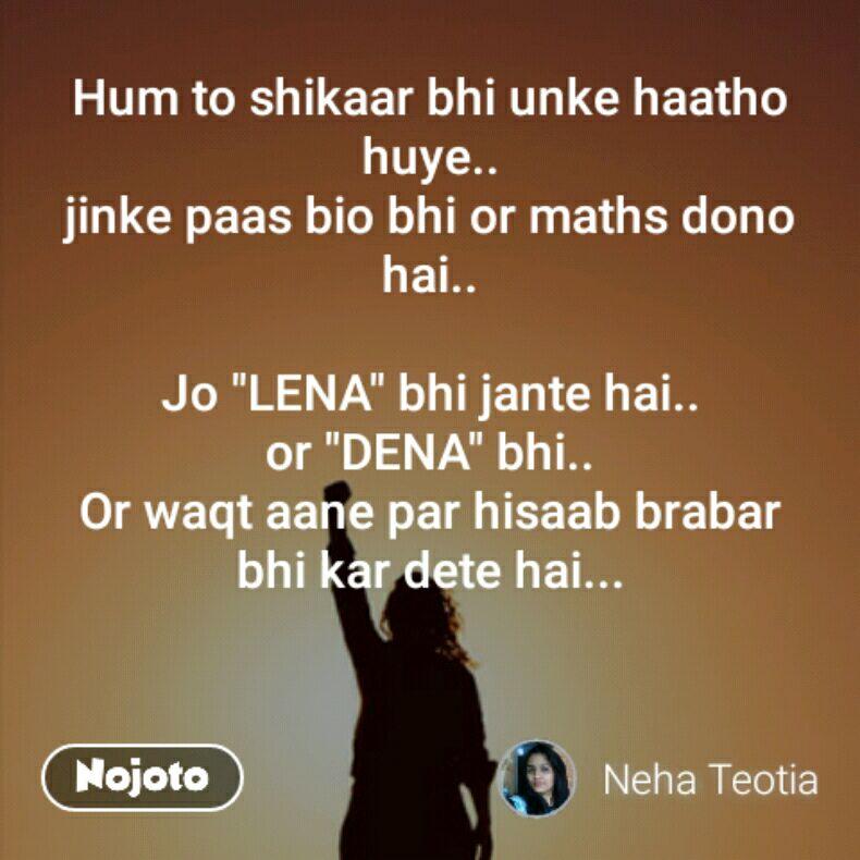 """Hum to shikaar bhi unke haatho huye.. jinke paas bio bhi or maths dono hai..  Jo """"LENA"""" bhi jante hai.. or """"DENA"""" bhi.. Or waqt aane par hisaab brabar bhi kar dete hai..."""