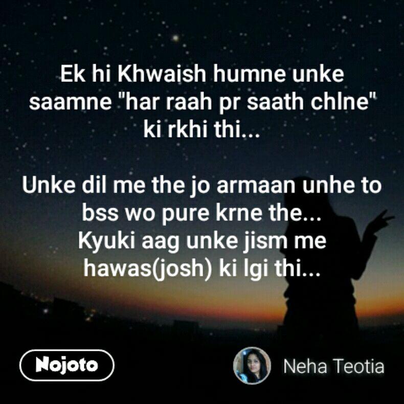 """Ek hi Khwaish humne unke saamne """"har raah pr saath chlne"""" ki rkhi thi...  Unke dil me the jo armaan unhe to bss wo pure krne the... Kyuki aag unke jism me hawas(josh) ki lgi thi..."""