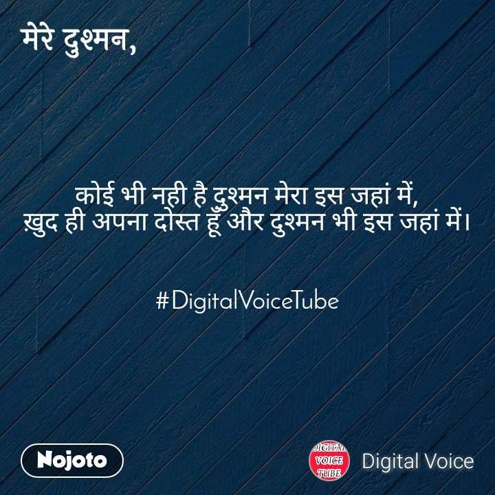 मेरे दुश्मन कोई भी नही है दुश्मन मेरा इस जहां में, ख़ुद ही अपना दोस्त हूँ और दुश्मन भी इस जहां में।   #DigitalVoiceTube