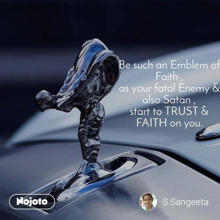 Be such an Emblem of Faith , as your fatal Enemy & also Satan , start to TRUST & FAITH on you.