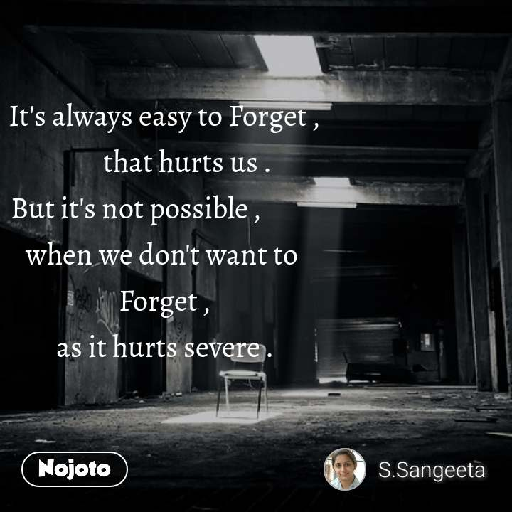 It's always easy to Forget ,         that hurts us . But it's not possible ,           when we don't want to  Forget , as it hurts severe .