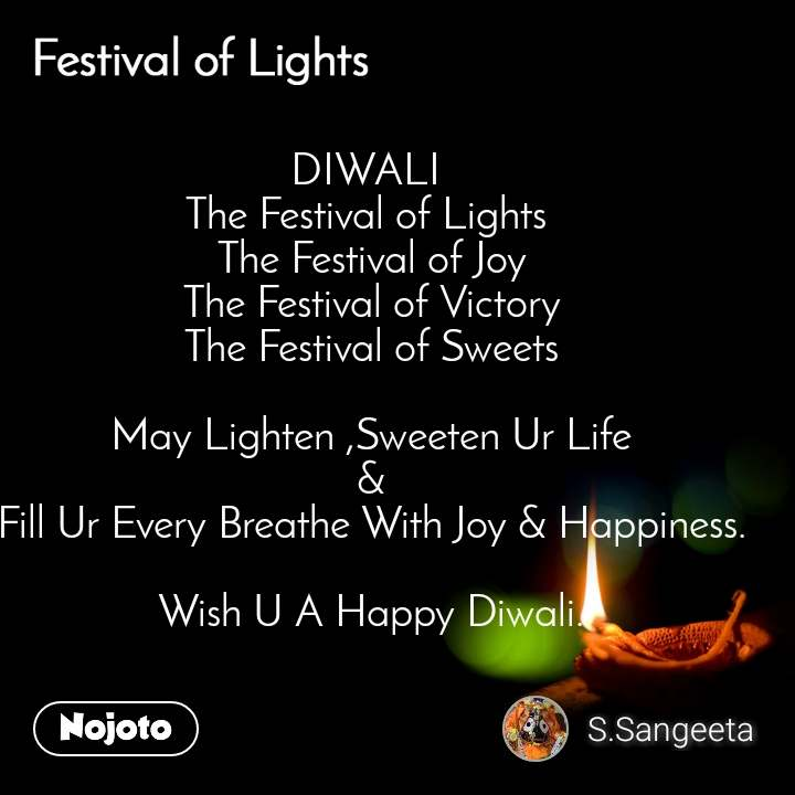 Festival of lights DIWALI  The Festival of Lights  The Festival of Joy The Festival of Victory The Festival of Sweets  May Lighten ,Sweeten Ur Life & Fill Ur Every Breathe With Joy & Happiness.  Wish U A Happy Diwali.