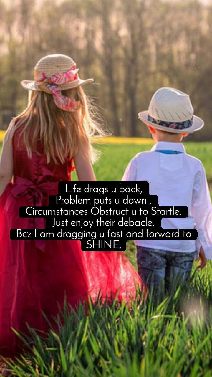 Life drags u back, Problem puts u down , Circumstances Obstruct u to Startle, Just enjoy their debacle, Bcz I am dragging u fast and forward to SHINE.