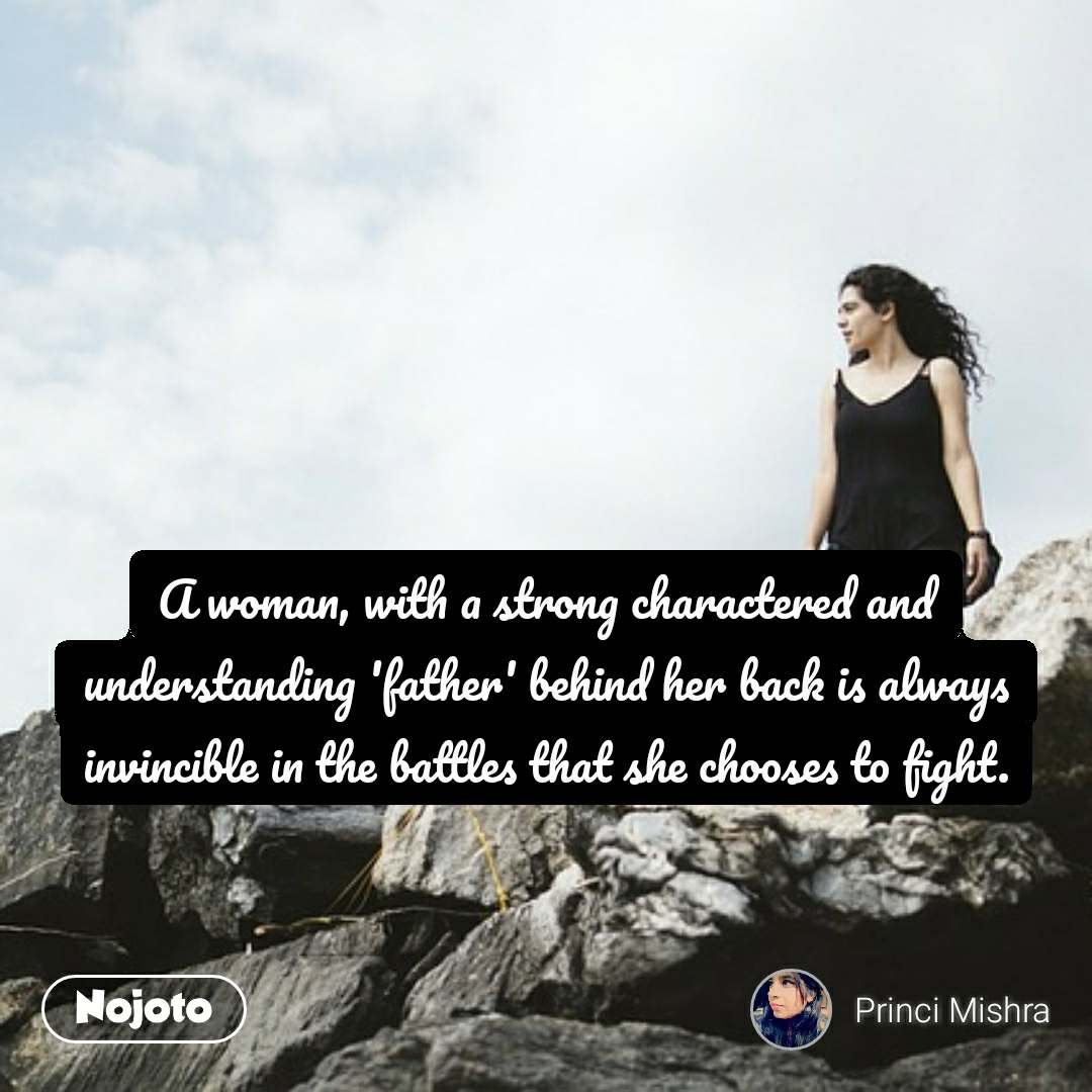 A woman, with a strong charactered and understanding 'father' behind her back is always invincible in the battles that she chooses to fight.