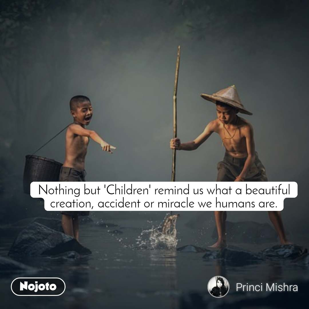 Nothing but 'Children' remind us what a beautiful creation, accident or miracle we humans are.