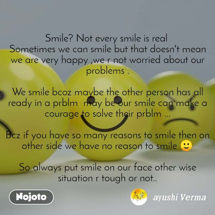 Smile? Not every smile is real  Sometimes we can smile but that doesn't mean we are very happy ,we r not worried about our problems .  We smile bcoz maybe the other person has all ready in a prblm  may be our smile can make a courage to solve their prblm ...  Bcz if you have so many reasons to smile then on other side we have no reason to smile 🙂  So always put smile on our face other wise situation r tough or not..