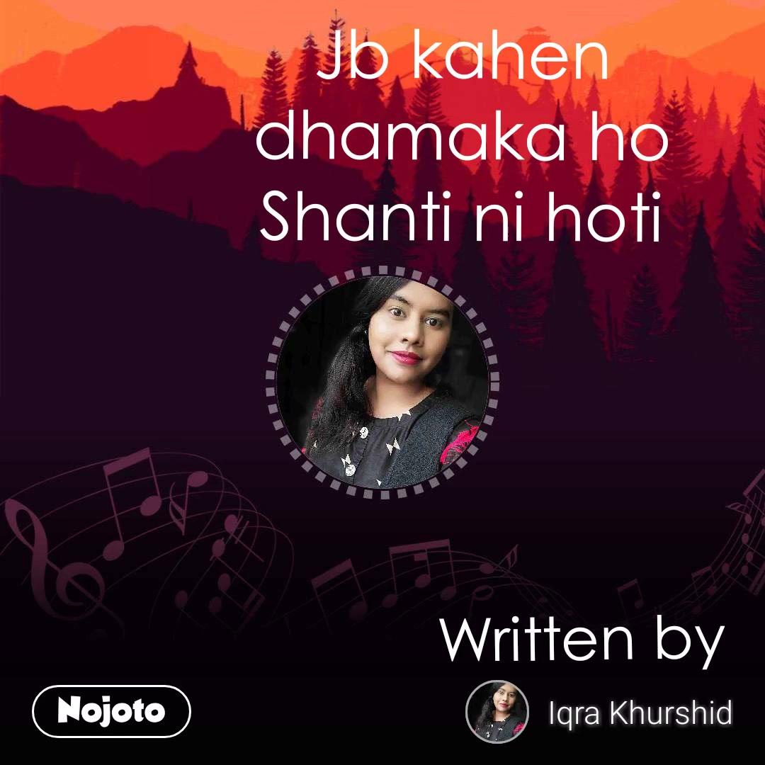 Jb kahen dhamaka ho Shanti ni hoti Written by