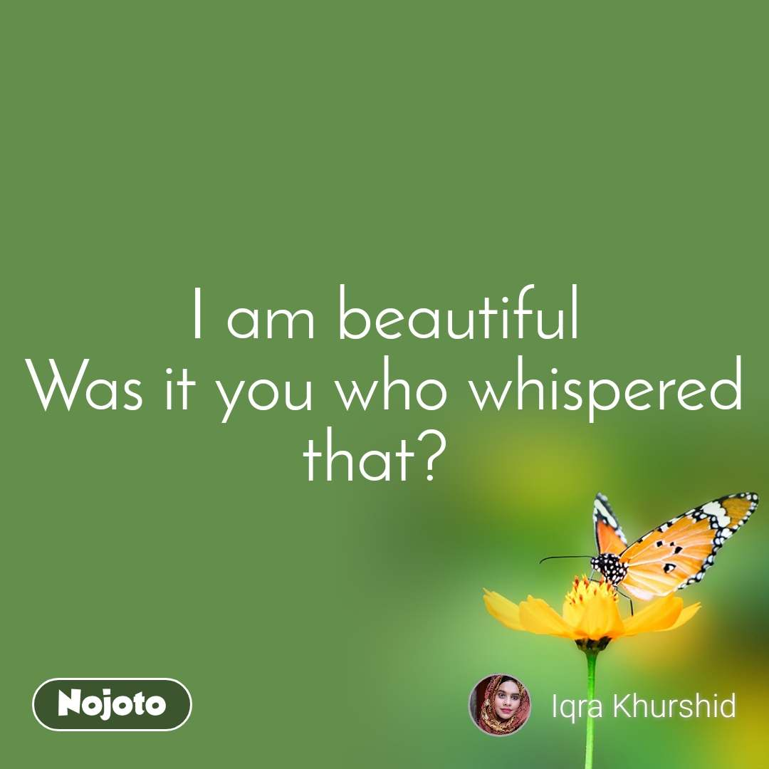 I am beautiful Was it you who whispered that?