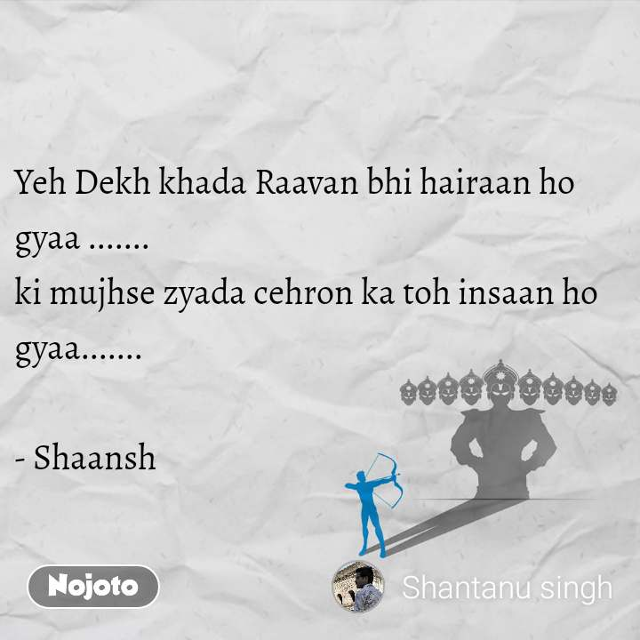 Yeh Dekh khada Raavan bhi hairaan ho                           gyaa ....... ki mujhse zyada cehron ka toh insaan ho                 gyaa.......    - Shaansh