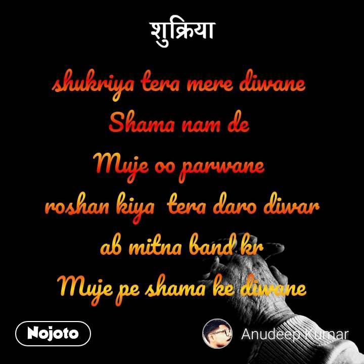 shukriya tera mere diwane  Shama nam de  Muje oo parwane  roshan kiya  tera daro diwar  ab mitna band kr  Muje pe shama ke diwane