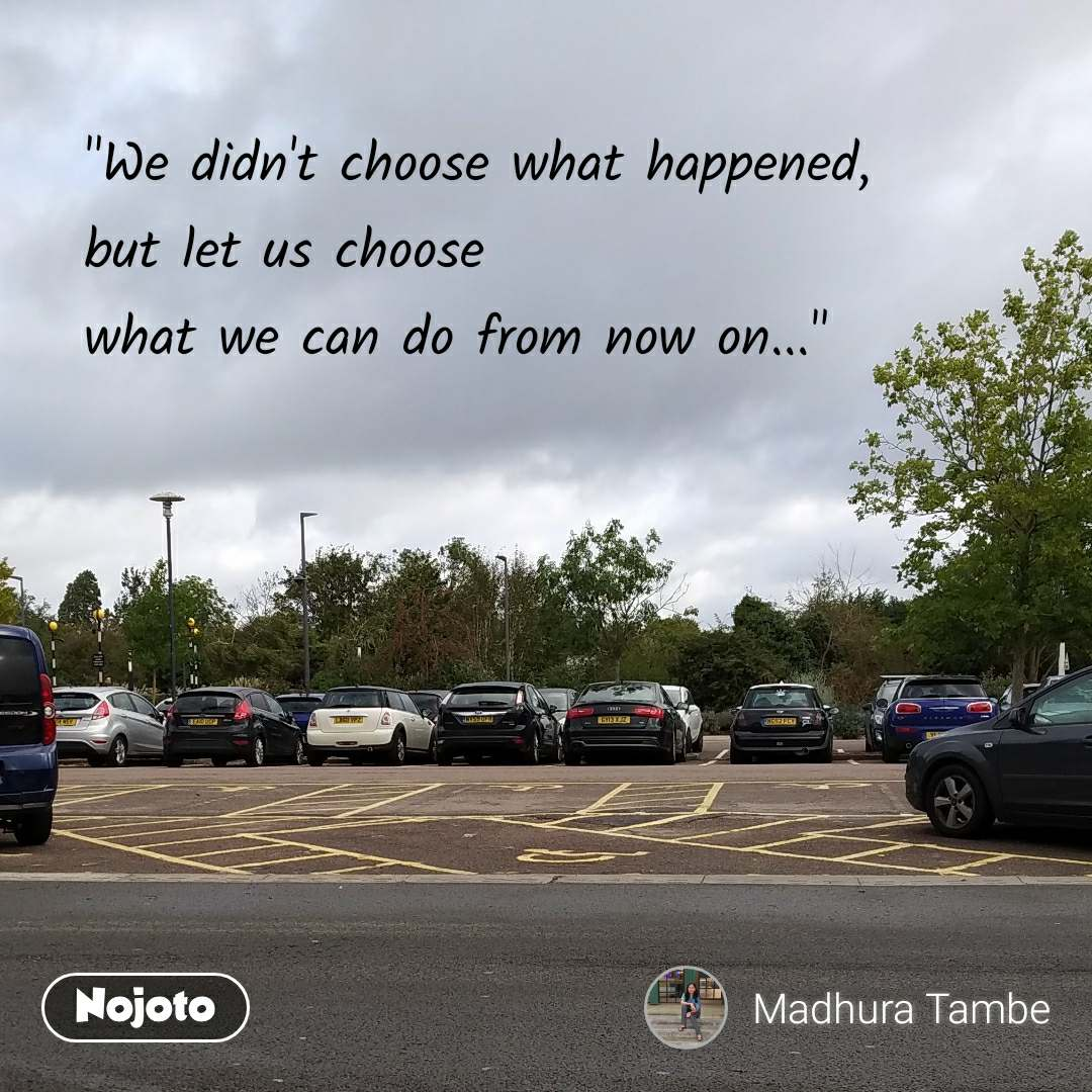 """""""We didn't choose what happened,  but let us choose  what we can do from now on..."""""""