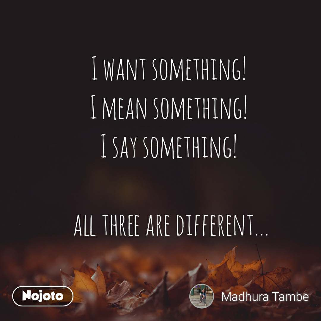 I want something! I mean something! I say something!   all three are different...