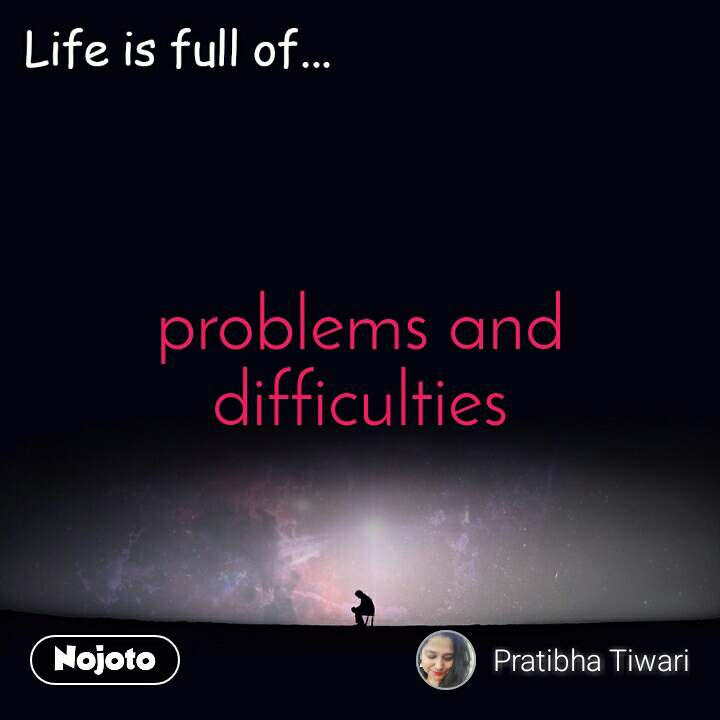 Life is full of problems and difficulties