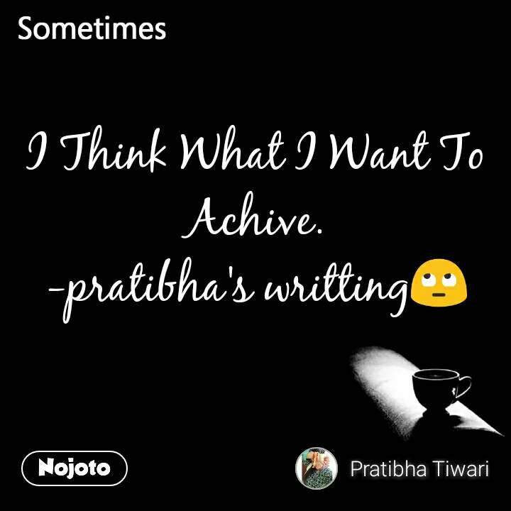 Sometimes I Think What I Want To Achive. -pratibha's writting🙄