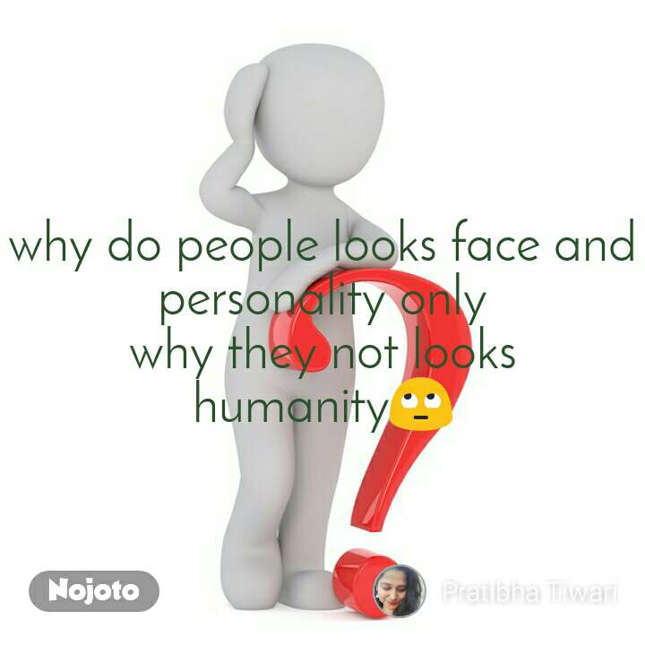 why do people looks face and personality only why they not looks humanity🙄