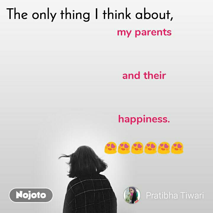 The only thing I think about my parents    and their   happiness.  😍😍😍😍😍😍