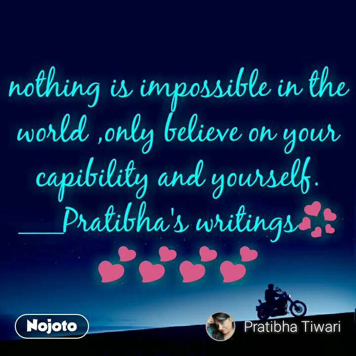 nothing is impossible in the world ,only believe on your capibility and yourself. ___Pratibha's writings💞💕💕💕💕