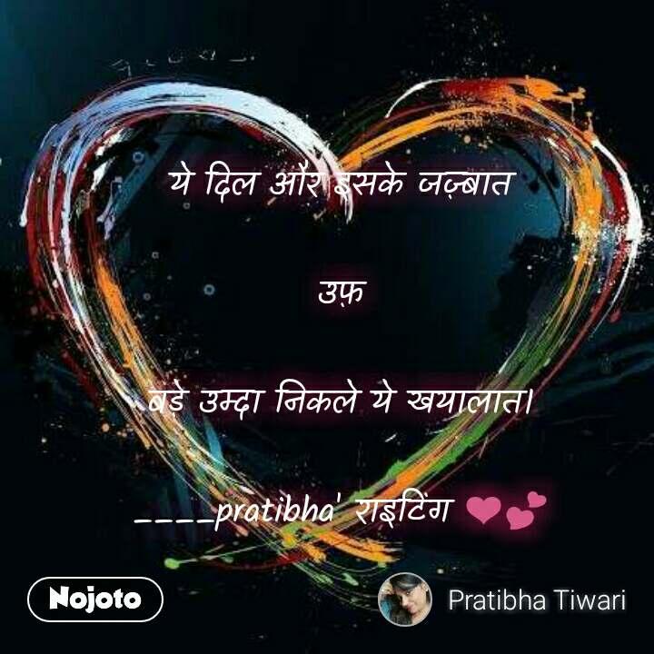 ये दिल और इसके जज़्बात  उफ़  बड़े उम्दा निकले ये खयालात।  ____pratibha' राइटिंग ❤💕