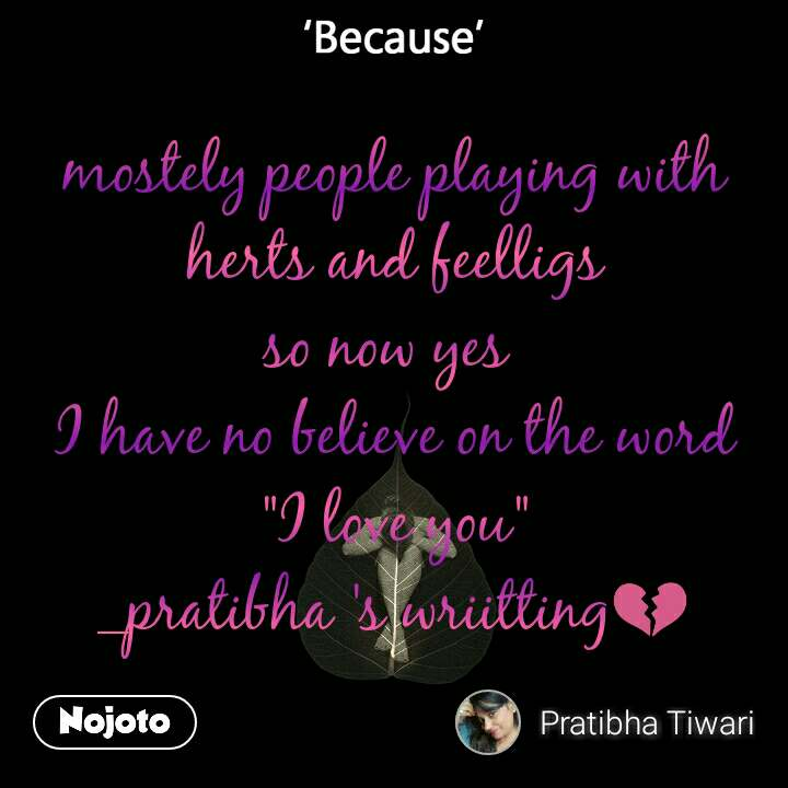 """Because mostely people playing with herts and feelligs so now yes  I have no believe on the word """"I love you"""" _pratibha 's wriitting💔"""