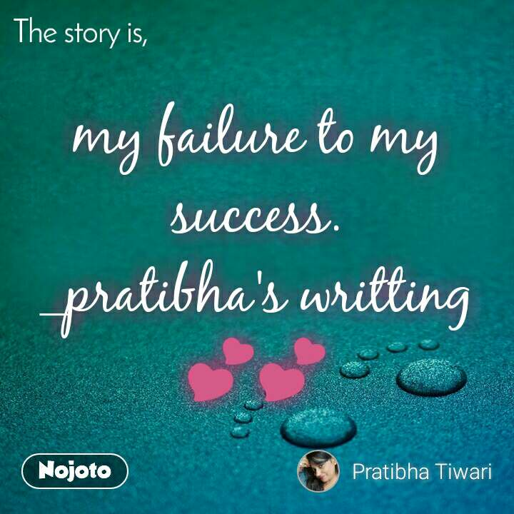 The story is, my failure to my success. _pratibha's writting 💕💕