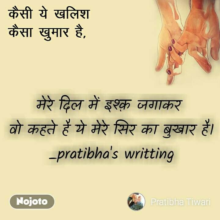 कैसी ये खलिश  कैसा ख़ुमार है, मेरे दिल में इश्क़ जगाकर  वो कहते है ये मेरे सिर का बुखार है। _pratibha's writting