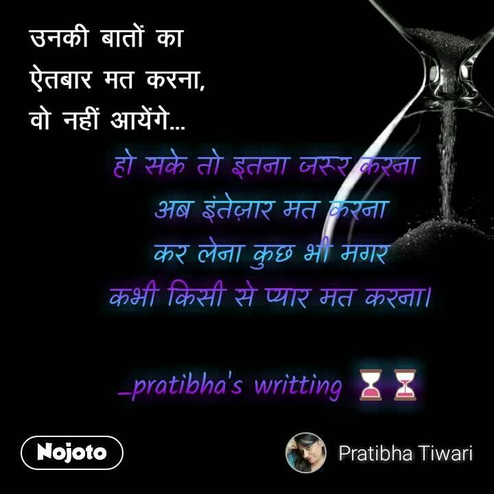 उनकी बातों का  ऐतबार मत करना,  वो नहीं आयेंगे हो सके तो इतना जरूर करना  अब इंतेज़ार मत करना कर लेना कुछ भी मगर कभी किसी से प्यार मत करना।  _pratibha's writting ⌛⏳