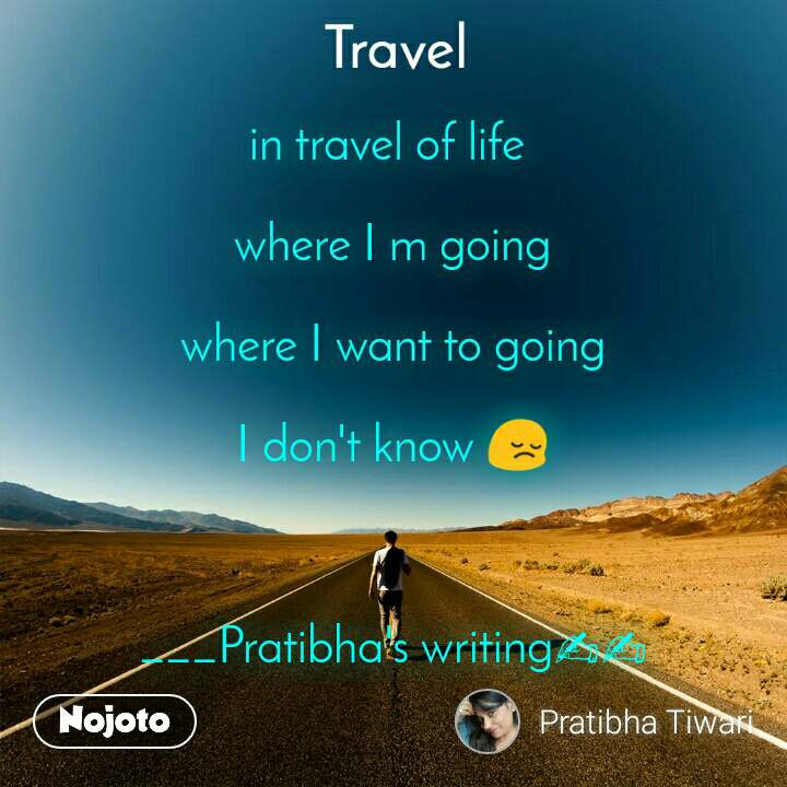 Travel  in travel of life   where I m going  where I want to going  I don't know 😔    ___Pratibha's writing✍✍