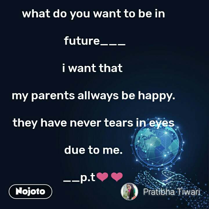 what do you want to be in   future___  i want that   my parents allways be happy.  they have never tears in eyes  due to me.  __p.t❤❤