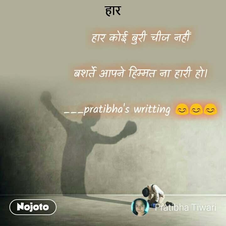 हार हार कोई बुरी चीज नहीं  बशर्ते आपने हिम्मत ना हारी हो।  ___pratibha's writting 😊😊😊