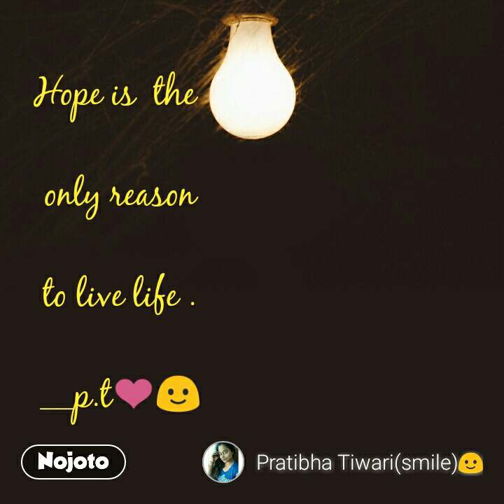 Hope is  the   only reason  to live life .  __p.t❤🙂